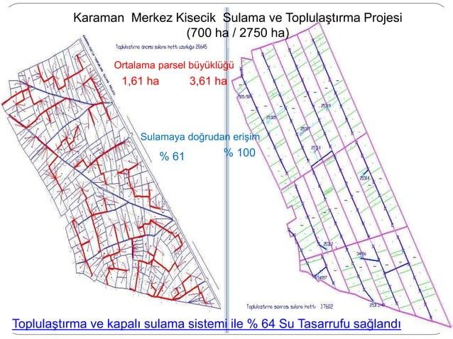 Karaman Merkez Kisecik Sulama ve Toplulaştırma Projesi (700 ha / 2750 ha) Ortalama parsel büyüklüğü 1,61 ha 3,61 ha Sulama...