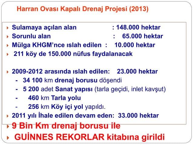 Harran Ovası Kapalı Drenaj Projesi (2013)  Sulamaya açılan alan : 148.000 hektar  Sorunlu alan : 65.000 hektar  Mülga K...