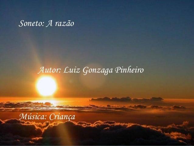 Soneto: A razão     Autor: Luiz Gonzaga PinheiroMúsica: Criança