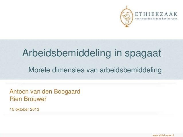 Arbeidsbemiddeling in spagaat Morele dimensies van arbeidsbemiddeling Antoon van den Boogaard Rien Brouwer 15 oktober 2013...