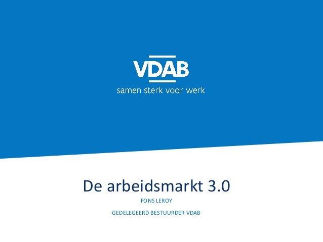 De arbeidsmarkt 3.0 FONS LEROY GEDELEGEERD BESTUURDER VDAB