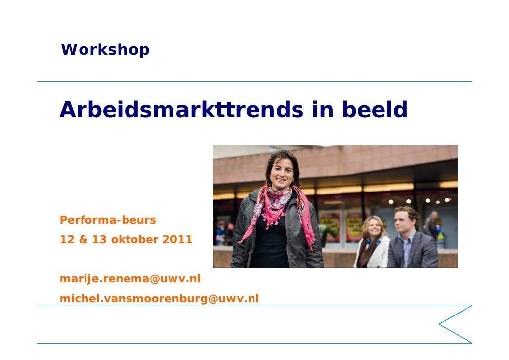 WorkshopArbeidsmarkttrends in beeldPerforma-beurs12 & 13 oktober 2011marije.renema@uwv.nlmichel.vansmoorenburg@uwv.nl