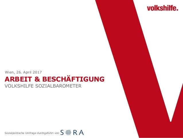 ARBEIT & BESCHÄFTIGUNG VOLKSHILFE SOZIALBAROMETER Wien, 26. April 2017 Sozialpolitische Umfrage durchgeführt von