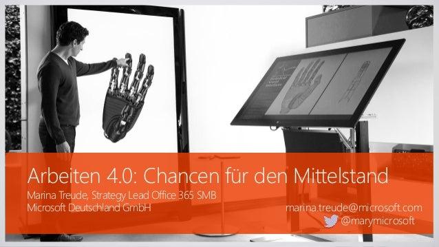 Arbeiten 4.0: Chancen für den Mittelstand Marina Treude, Strategy Lead Office 365 SMB Microsoft Deutschland GmbH marina.tr...