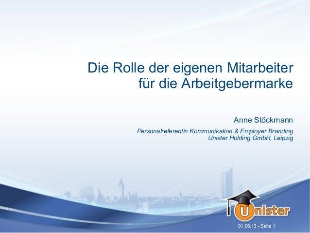 01.06.13 - Seite 1Die Rolle der eigenen Mitarbeiterfür die ArbeitgebermarkeAnne StöckmannPersonalreferentin Kommunikation ...