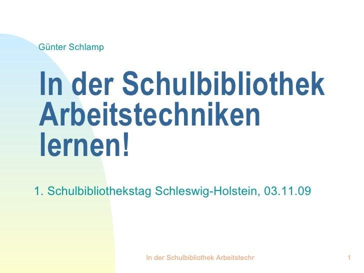 In der Schulbibliothek Arbeitstechniken lernen! 1. Schulbibliothekstag Schleswig-Holstein, 03.11.09 Günter Schlamp