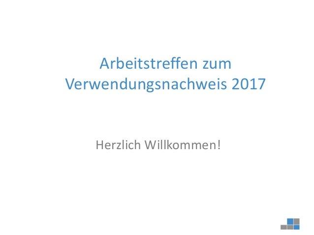 Arbeitstreffen zum Verwendungsnachweis 2017 Herzlich Willkommen!