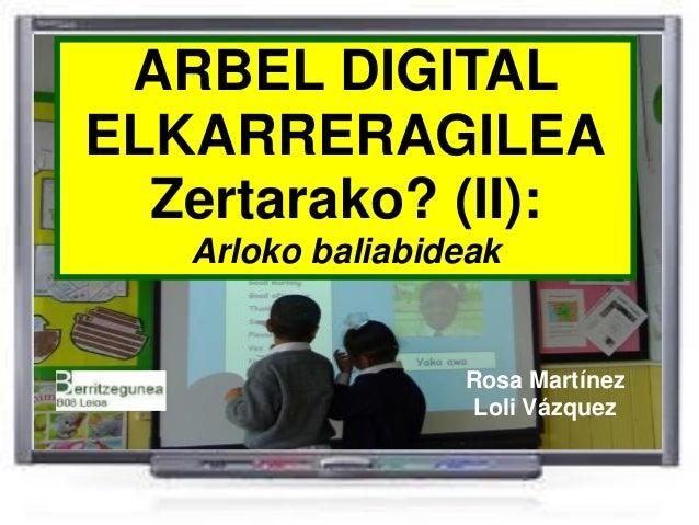 ARBEL DIGITALELKARRERAGILEA  Zertarako? (II):   Arloko baliabideak                  Rosa Martínez                  Loli Vá...
