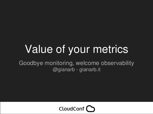 Value of your metrics Goodbye monitoring, welcome observability @gianarb - gianarb.it