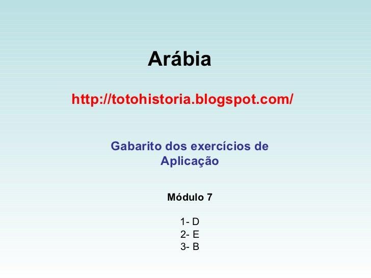 Arábia   http://totohistoria.blogspot.com/ Gabarito dos exercícios de Aplicação Módulo 7 1- D 2- E 3- B