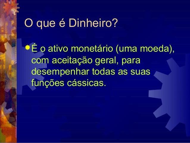 O que é Dinheiro?É o ativo monetário (uma moeda), com aceitação geral, para desempenhar todas as suas funções cássicas.