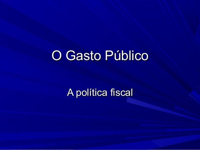 O Gasto Público  A política fiscal