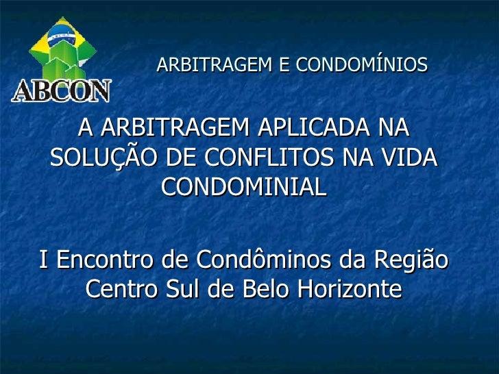 ARBITRAGEM E CONDOMÍNIOS  A ARBITRAGEM APLICADA NASOLUÇÃO DE CONFLITOS NA VIDA        CONDOMINIALI Encontro de Condôminos ...