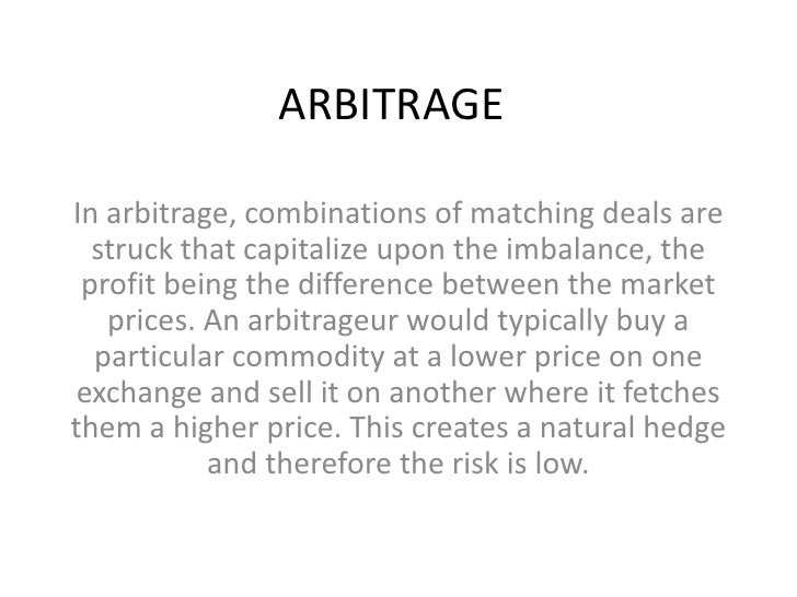 ARBITRAGEIn arbitrage, combinations of matching deals are  struck that capitalize upon the imbalance, the profit being the...