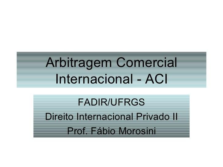 Arbitragem Comercial Internacional - ACI FADIR/UFRGS Direito Internacional Privado II Prof. Fábio Morosini
