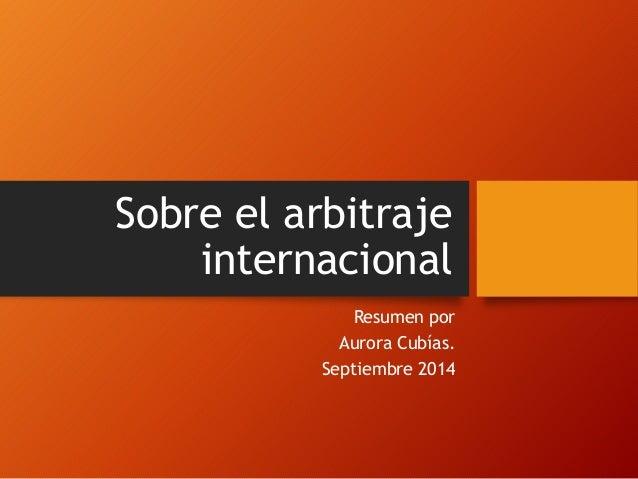 Sobre el arbitraje internacional Resumen por Aurora Cubías. Septiembre 2014