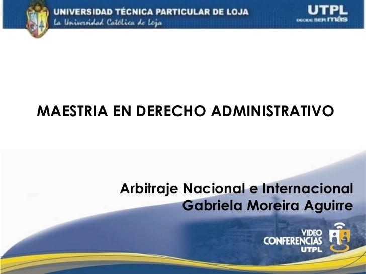 MAESTRIA EN DERECHO ADMINISTRATIVO         Arbitraje Nacional e Internacional                   Gabriela Moreira Aguirre