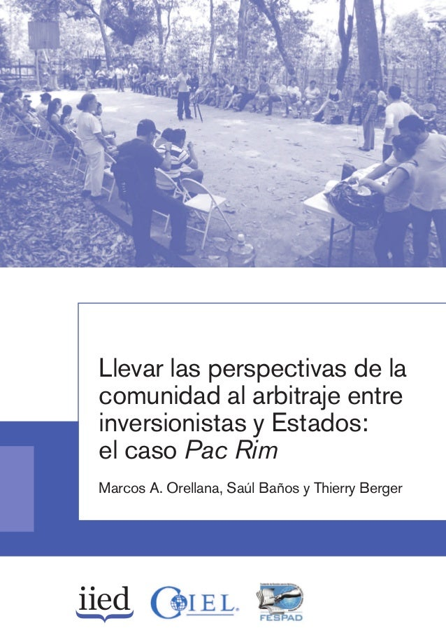 Llevar las perspectivas de la comunidad al arbitraje entre inversionistas y Estados: el caso Pac Rim Marcos A. Orellana, S...