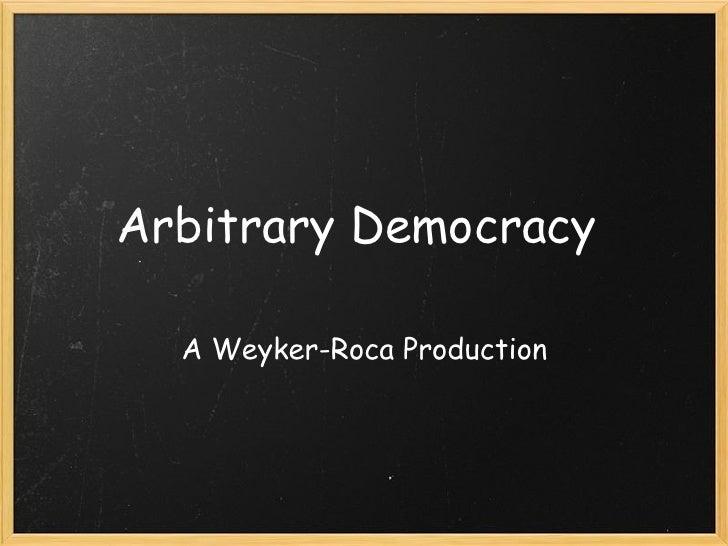 Arbitrary Democracy  A Weyker-Roca Production