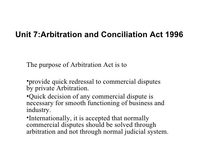 Unit 7:Arbitration and Conciliation Act 1996 <ul><li>The purpose of Arbitration Act is to  </li></ul><ul><li>provide quick...