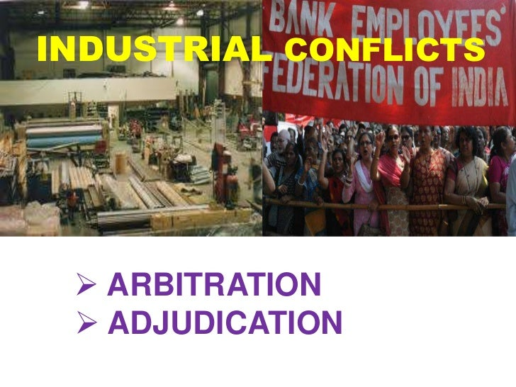 INDUSTRIAL CONFLICTS  ARBITRATION  ADJUDICATION