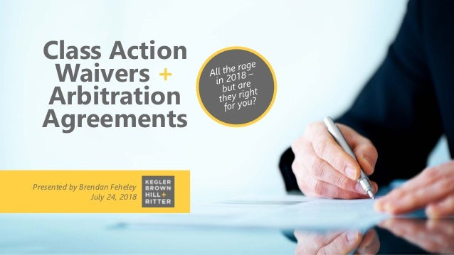 Class Action Waivers + Arbitration Agreements Presented by Brendan Feheley July 24, 2018