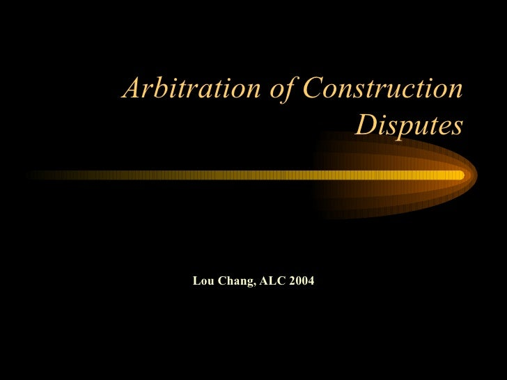 Arbitration of Construction Disputes Lou Chang, ALC 2004