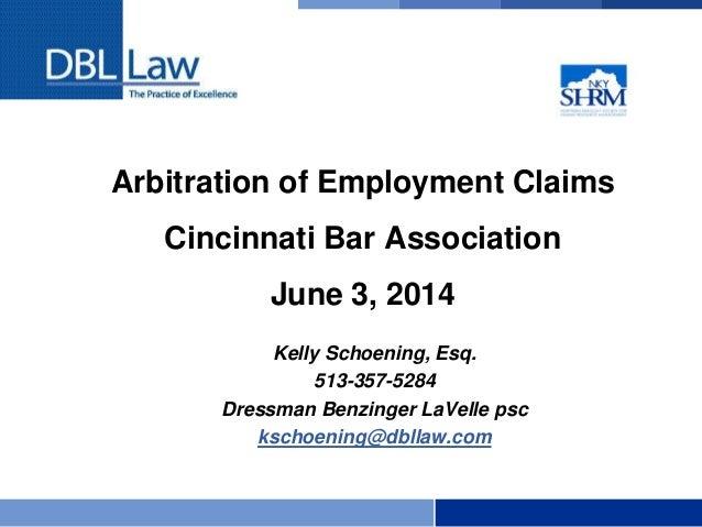 Arbitration of Employment Claims Cincinnati Bar Association June 3, 2014 Kelly Schoening, Esq. 513-357-5284 Dressman Benzi...