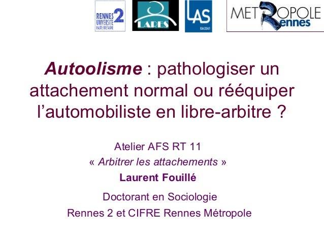 Autoolisme : pathologiser unattachement normal ou rééquiperl'automobiliste en libre-arbitre ?Atelier AFS RT 11« Arbitrer l...