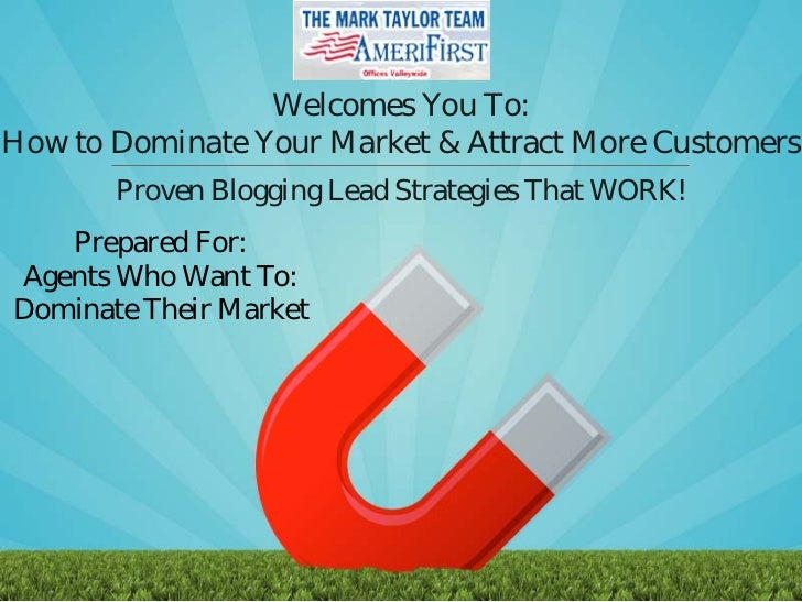 Welcomes You To:How to Dominate Your Market & Attract More Customers       Proven Blogging Lead Strategies That WORK!   Pr...