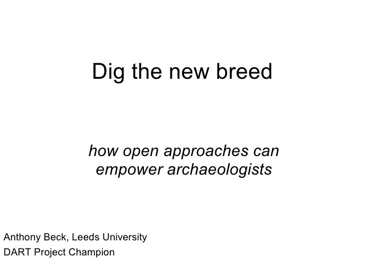 Dig the new breed how open approaches can empower archaeologists Anthony Beck, Leeds University DART Project Champion