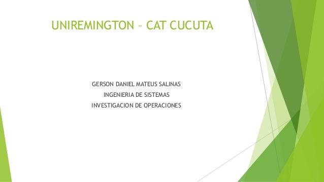 UNIREMINGTON – CAT CUCUTA GERSON DANIEL MATEUS SALINAS INGENIERIA DE SISTEMAS INVESTIGACION DE OPERACIONES