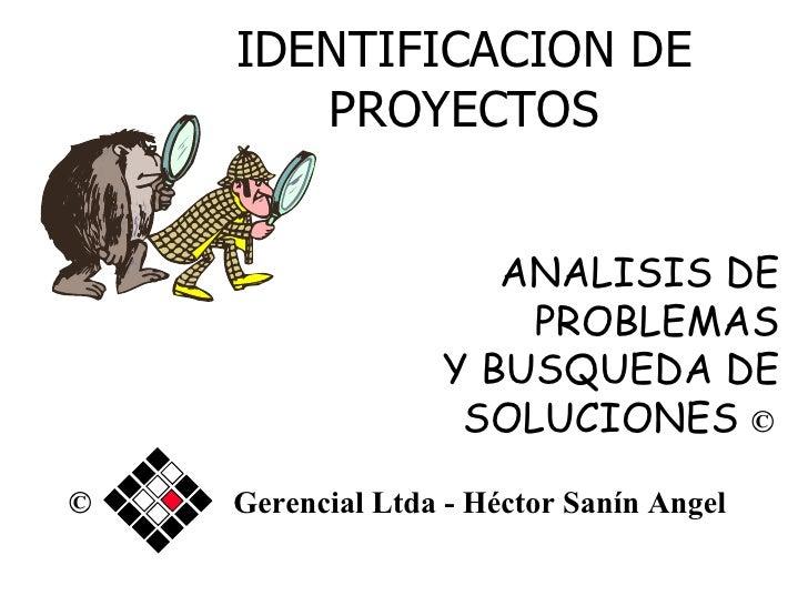 IDENTIFICACION DE PROYECTOS ANALISIS DE PROBLEMAS Y BUSQUEDA DE SOLUCIONES  ©   © Gerencial Ltda - Héctor Sanín Angel