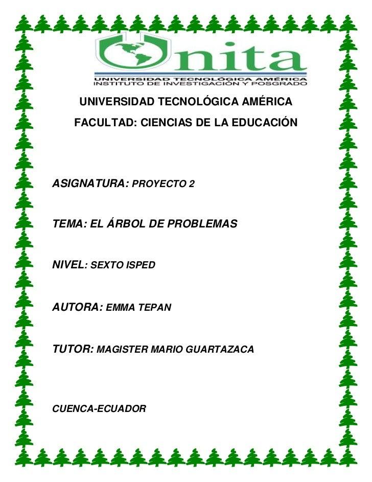 UNIVERSIDAD TECNOLÓGICA AMÉRICA   FACULTAD: CIENCIAS DE LA EDUCACIÓNASIGNATURA: PROYECTO 2TEMA: EL ÁRBOL DE PROBLEMASNIVEL...