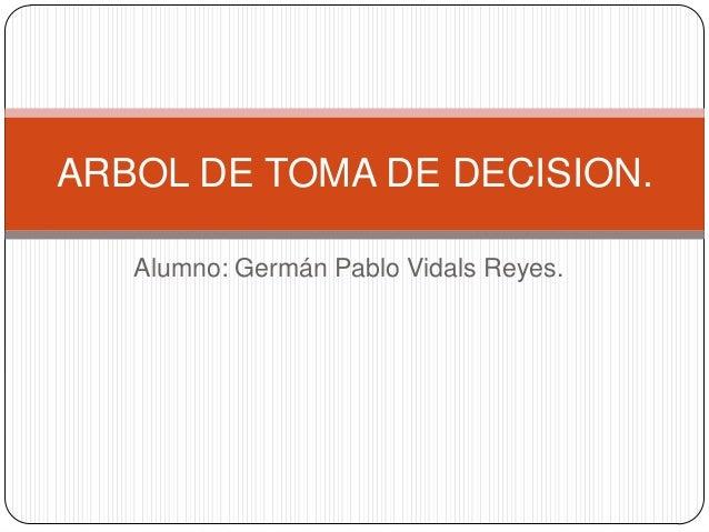 ARBOL DE TOMA DE DECISION.   Alumno: Germán Pablo Vidals Reyes.