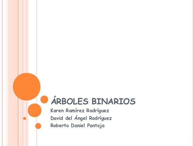 ÁRBOLES BINARIOS Karen Ramírez Rodríguez David del Ángel Rodríguez Roberto Daniel Pantoja