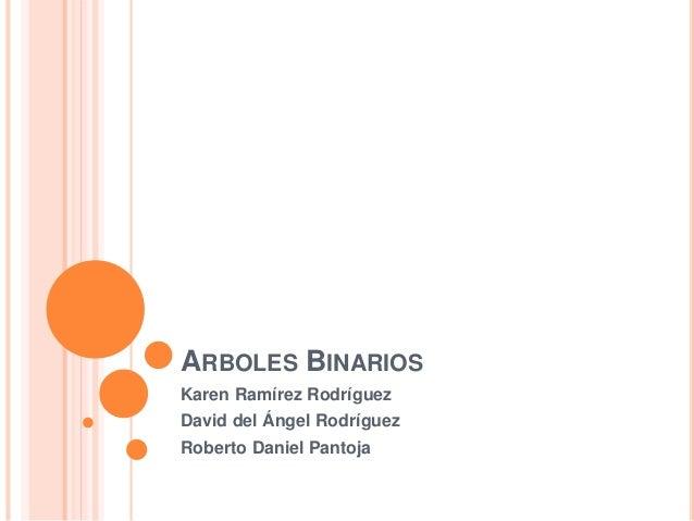 ARBOLES BINARIOS Karen Ramírez Rodríguez David del Ángel Rodríguez Roberto Daniel Pantoja