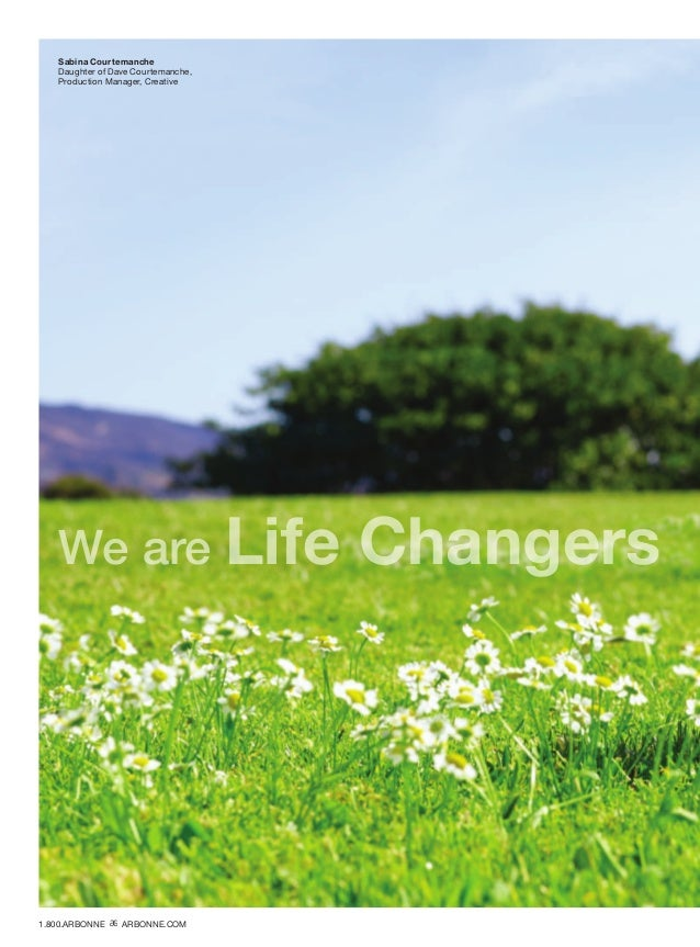 We are Life Changers Sabina Courtemanche Daughter of Dave Courtemanche, Production Manager, Creative 1.800.ARBONNE ARBONNE...