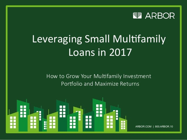 ARBOR.COM | 800.ARBOR.10 Leveraging	Small	Mul/family	 Loans	in	2017	 	 How to Grow Your Mul,family Investment Por8olio and...