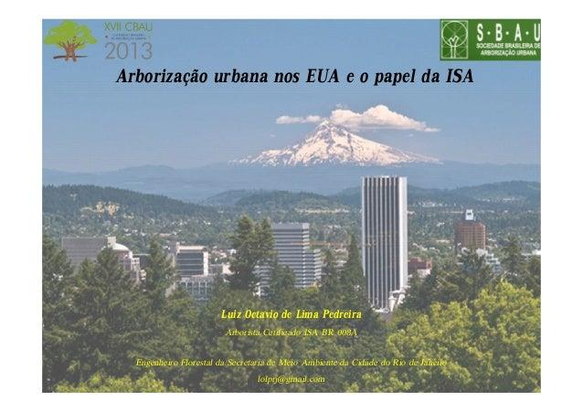 Arborização urbana nos EUA e o papel da ISA  Luiz Octavio de Lima Pedreira Arborista Cetificado ISA BR 008A Engenheiro Flo...