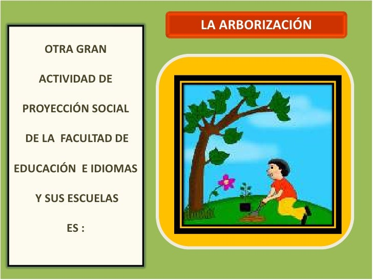 OTRA GRAN ACTIVIDAD DE LA FACULTAD DE EDUCACIÓN Y SUS ESCUELAS ES LA ARBORIZACIÓN<br />LA ARBORIZACIÓN<br />OTRA GRAN <br ...
