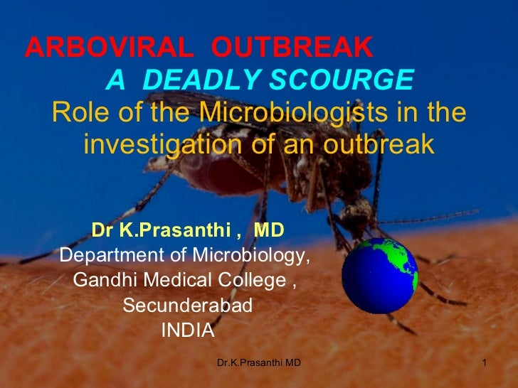 ARBOVIRAL  OUTBREAK  A  DEADLY SCOURGE   Role of the Microbiologists in the investigation of an outbreak Dr K.Prasanthi , ...