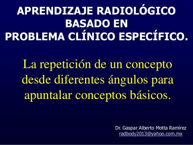 APRENDIZAJE RADIOLÓGICO BASADO EN PROBLEMA CLÍNICO ESPECÍFICO. Dr. Gaspar Alberto Motta Ramírez radbody2013@yahoo.com.mx L...