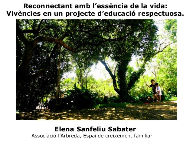 Reconnectant amb l'essència de la vida:  Vivències en un projecte d'educació respectuosa.  Elena Sanfeliu Sabater  Associa...