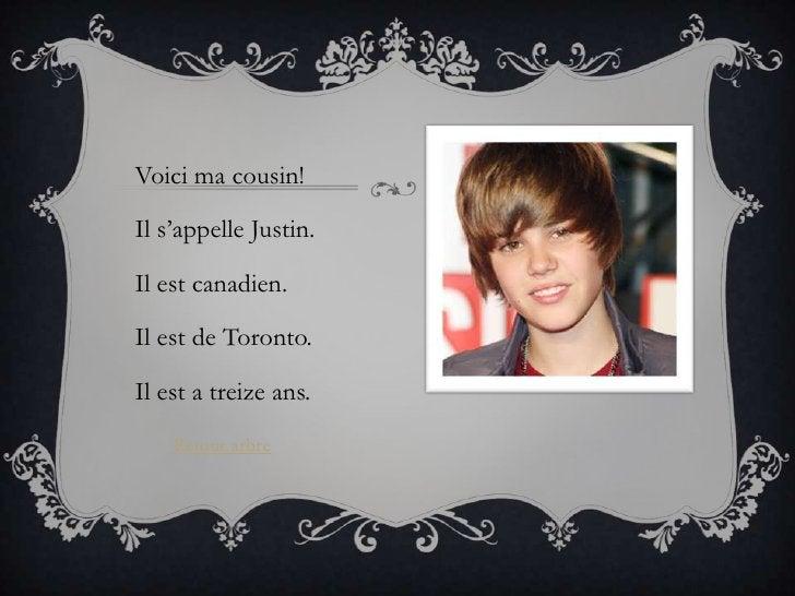 Voici ma cousin!Il s'appelle Justin.Il est canadien.Il est de Toronto.Il est a treize ans.    Retour arbre