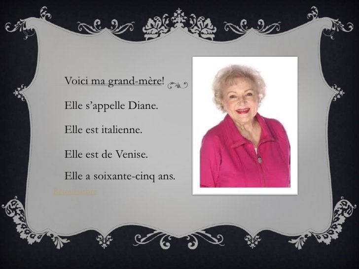 Voici ma grand-mère!   Elle s'appelle Diane.   Elle est italienne.   Elle est de Venise.   Elle a soixante-cinq ans.Retour...