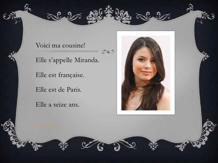 Voici ma cousine! Elle s'appelle Miranda. Elle est française. Elle est de Paris. Elle a seize ans.Retour arbre