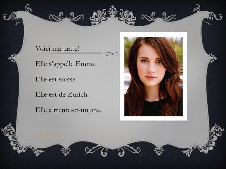 Voici ma tante!Elle s'appelle Emma.Elle est suisse.Elle est de Zurich.Elle a trente-et-un ans.Retour arbre