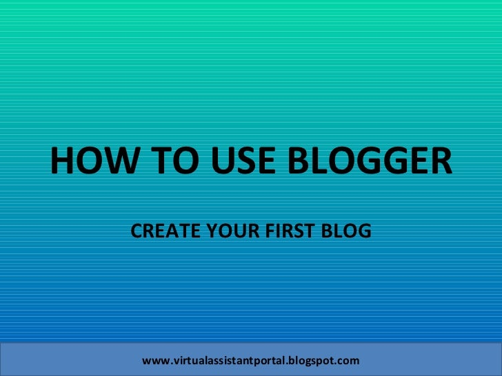 HOW TO USE BLOGGER CREATE YOUR FIRST BLOG www.virtualassistantportal.blogspot.com