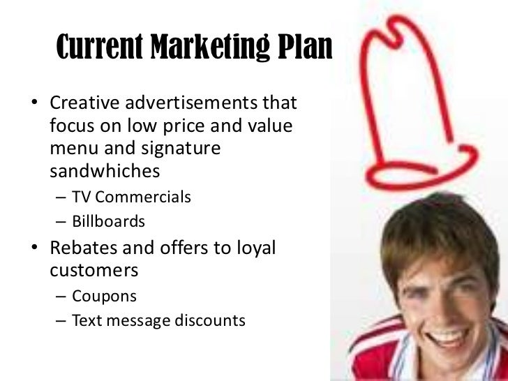 Current Marketing Plan <br />Creative advertisements that focus on low price and value menu and signature sandwhiches<br /...